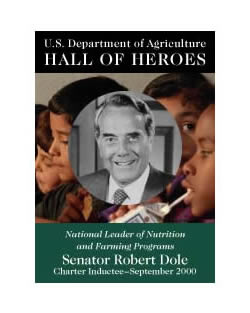 Senator Robert Dole, National Leader of Nutrition and Farming Programs, Charter Inductee September 2000, USDA Hall of Heroes